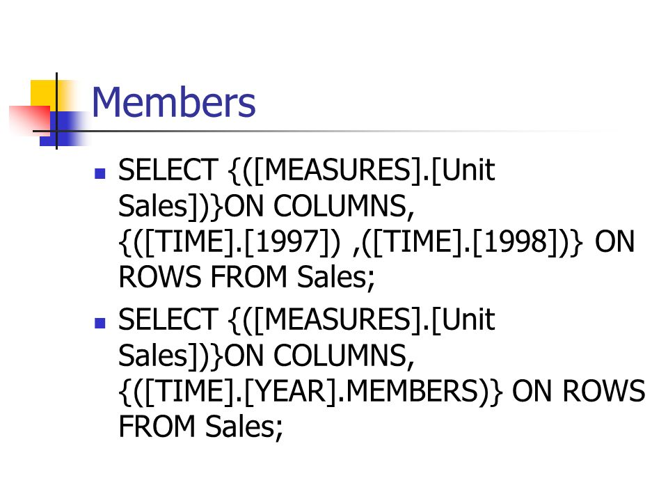 MembersSELECT {([MEASURES].[Unit Sales])}ON COLUMNS, {([TIME].[1997]) ,([TIME].[1998])} ON ROWS FROM Sales;